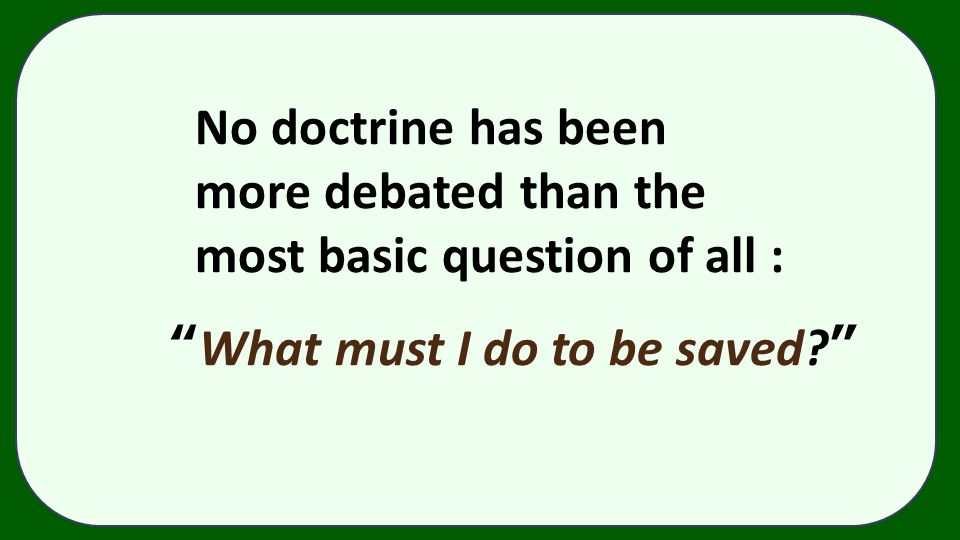 """No doctrine has been more debated than the most basic question of all : """"What must I do to be saved?"""""""