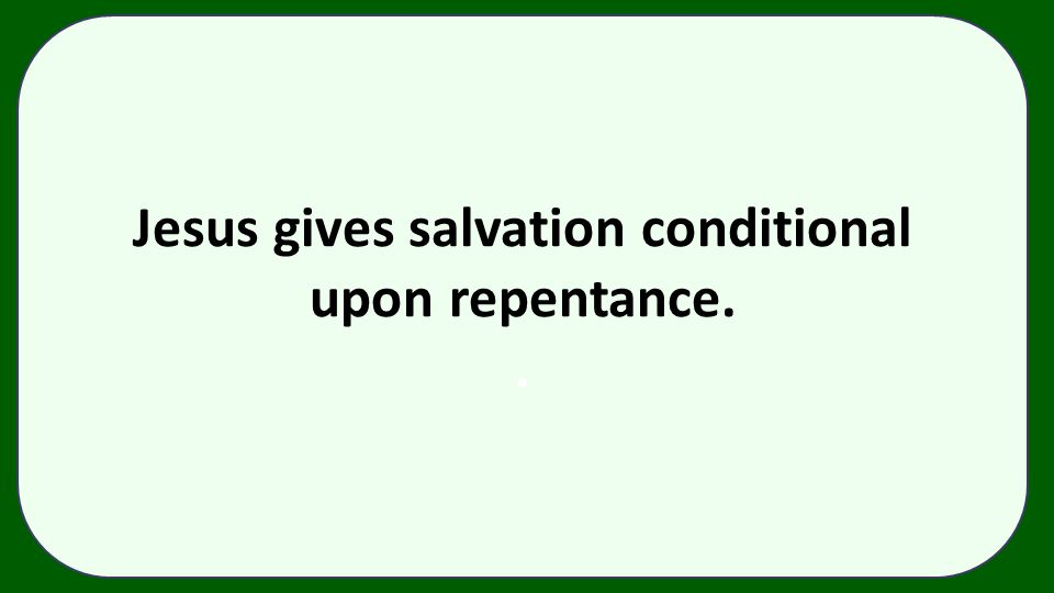 Jesus gives salvation conditional upon repentance..