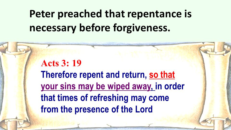 Acts 3: 19 Therefore repent and return, so that your sins may be wiped away, in order that times of refreshing may come from the presence of the Lord