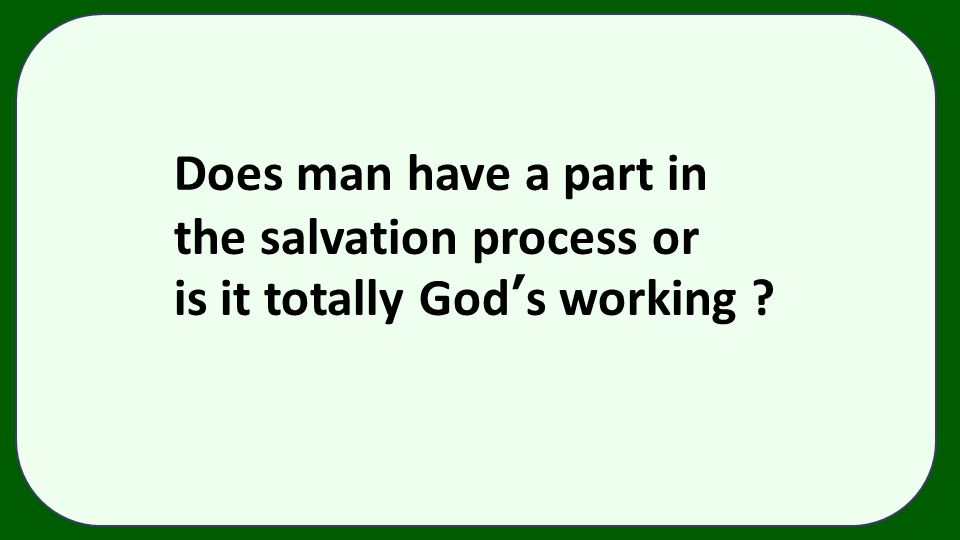 Does man have a part in the salvation process or is it totally God's working ?