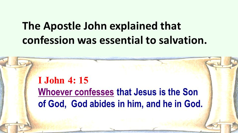 I John 4: 15 Whoever confesses that Jesus is the Son of God, God abides in him, and he in God. The Apostle John explained that confession was essentia