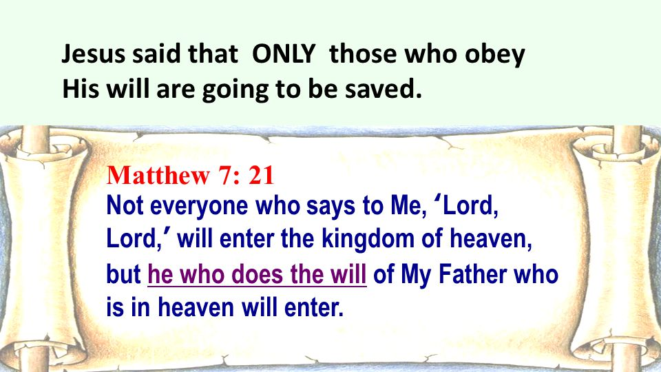Matthew 7: 21 Not everyone who says to Me, 'Lord, Lord,' will enter the kingdom of heaven, but he who does the will of My Father who is in heaven will