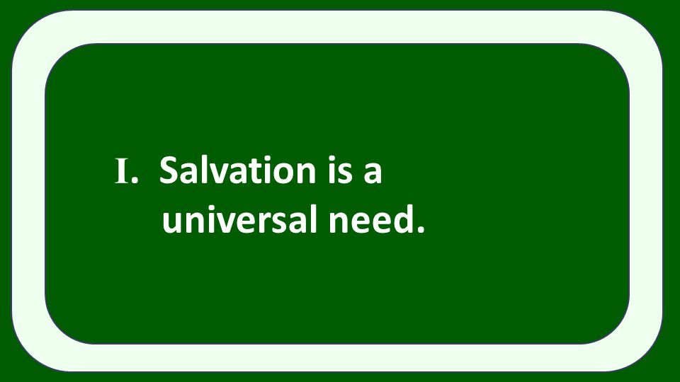 I. Salvation is a universal need.