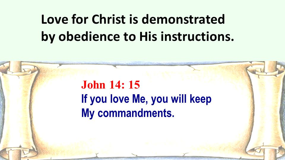 John 14: 15 If you love Me, you will keep My commandments. Love for Christ is demonstrated by obedience to His instructions.