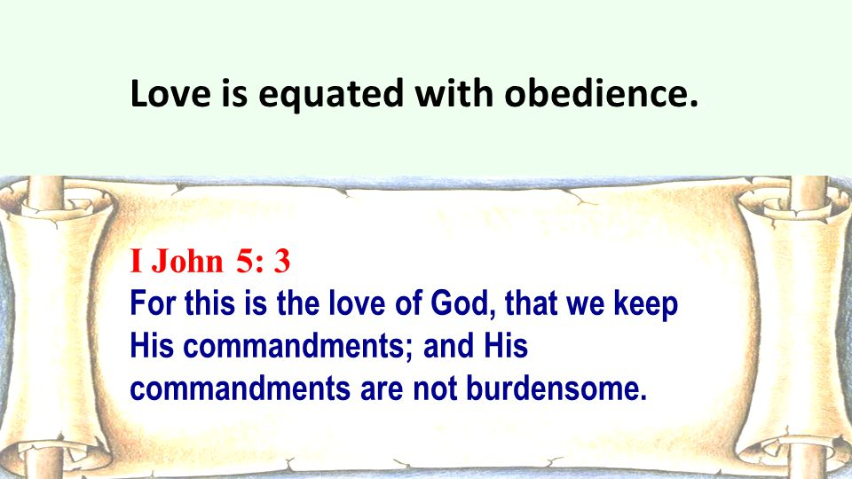 I John 5: 3 For this is the love of God, that we keep His commandments; and His commandments are not burdensome. Love is equated with obedience..