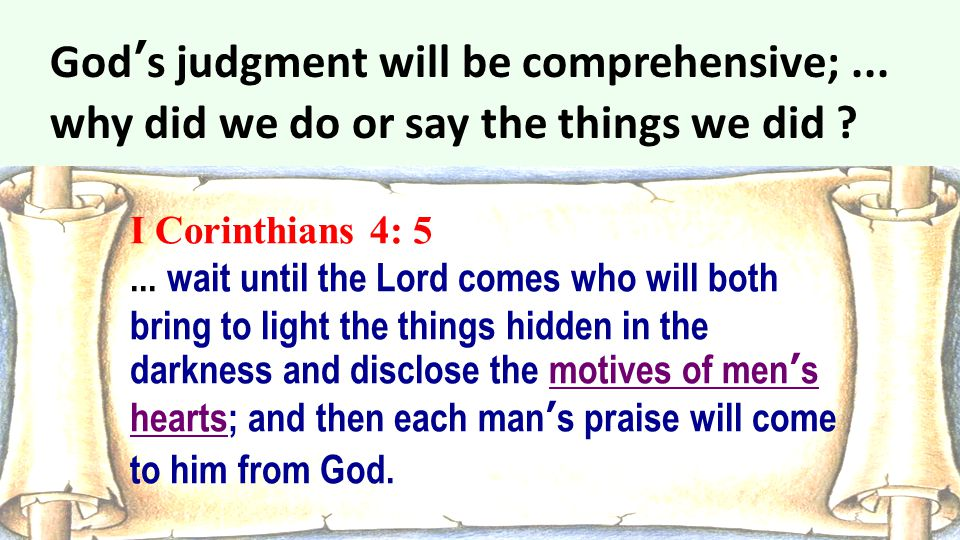 I Corinthians 4: 5... wait until the Lord comes who will both bring to light the things hidden in the darkness and disclose the motives of men's heart