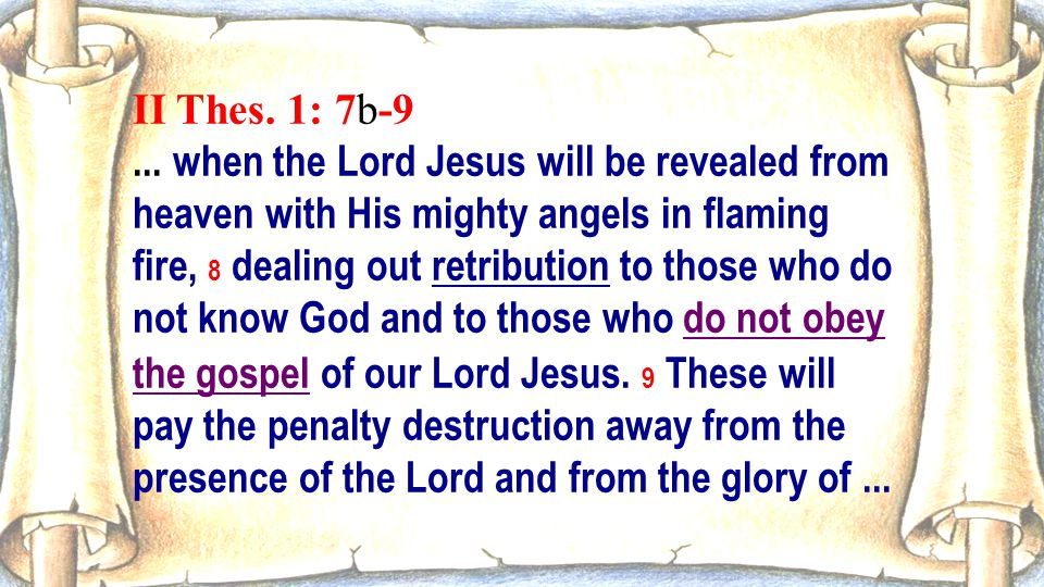 II Thes. 1: 7b-9... when the Lord Jesus will be revealed from heaven with His mighty angels in flaming fire, 8 dealing out retribution to those who do