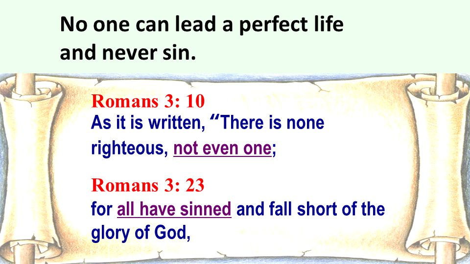 """Romans 3: 10 As it is written, """"There is none righteous, not even one; Romans 3: 23 for all have sinned and fall short of the glory of God, No one can"""