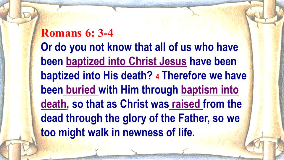 Romans 6: 3-4 Or do you not know that all of us who have been baptized into Christ Jesus have been baptized into His death? 4 Therefore we have been b