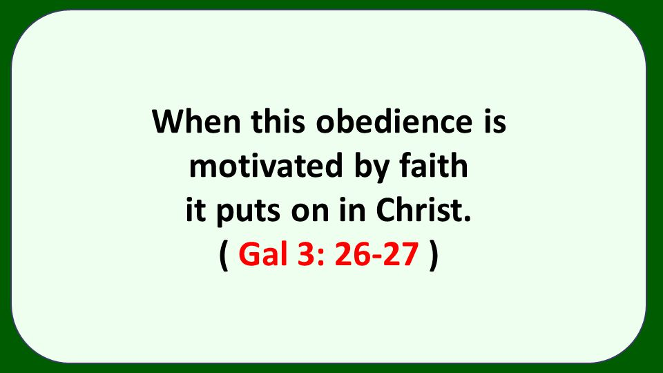When this obedience is motivated by faith it puts on in Christ. ( Gal 3: 26-27 )