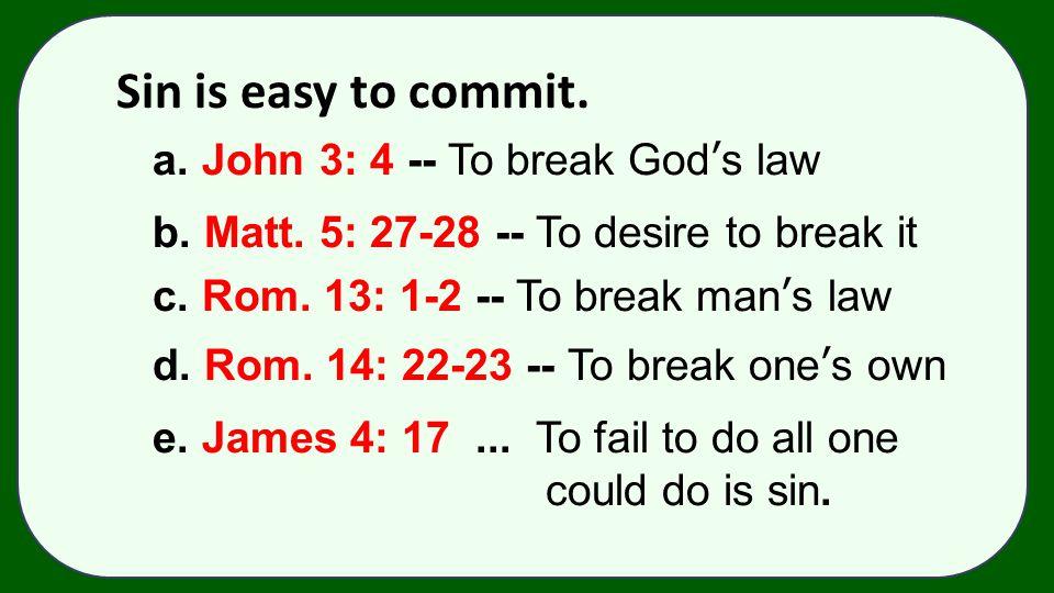 Sin is easy to commit. a. John 3: 4 -- To break God's law b. Matt. 5: 27-28 -- To desire to break it c. Rom. 13: 1-2 -- To break man's law d. Rom. 14:
