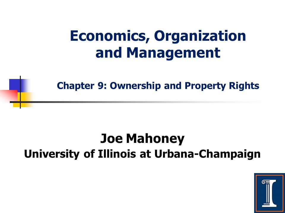 Economics, Organization and Management Chapter 9: Ownership and Property Rights Joe Mahoney University of Illinois at Urbana-Champaign