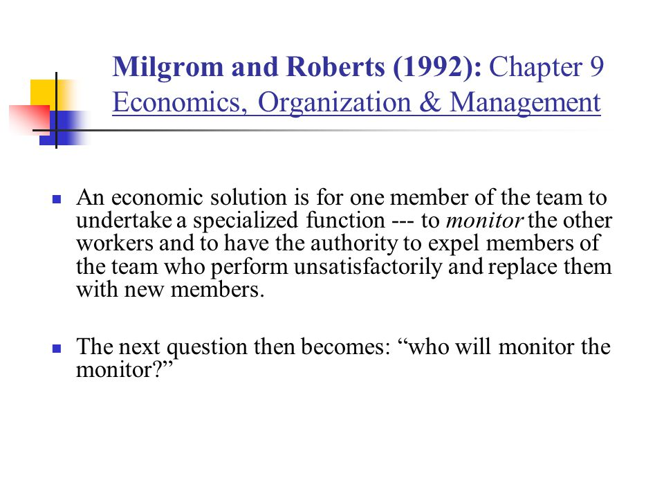 Milgrom and Roberts (1992): Chapter 9 Economics, Organization & Management An economic solution is for one member of the team to undertake a specializ