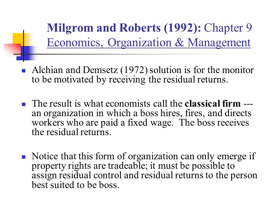 Milgrom and Roberts (1992): Chapter 9 Economics, Organization & Management Alchian and Demsetz (1972) solution is for the monitor to be motivated by receiving the residual returns.