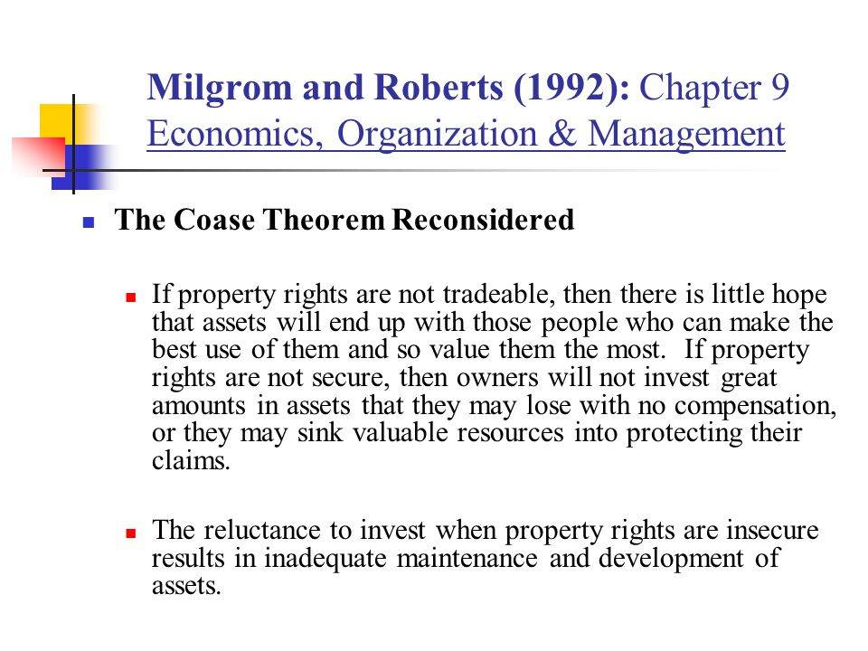 Milgrom and Roberts (1992): Chapter 9 Economics, Organization & Management The Coase Theorem Reconsidered If property rights are not tradeable, then there is little hope that assets will end up with those people who can make the best use of them and so value them the most.