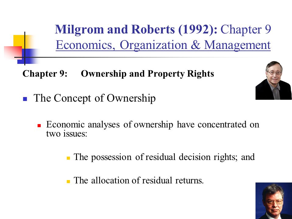 Milgrom and Roberts (1992): Chapter 9 Economics, Organization & Management Chapter 9:Ownership and Property Rights The Concept of Ownership Economic analyses of ownership have concentrated on two issues: The possession of residual decision rights; and The allocation of residual returns.
