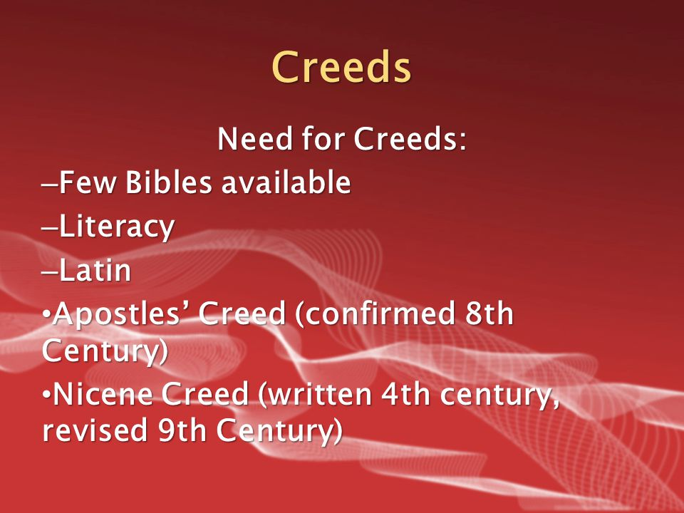 Creeds Need for Creeds: – Few Bibles available – Literacy – Latin Apostles' Creed (confirmed 8th Century) Apostles' Creed (confirmed 8th Century) Nice