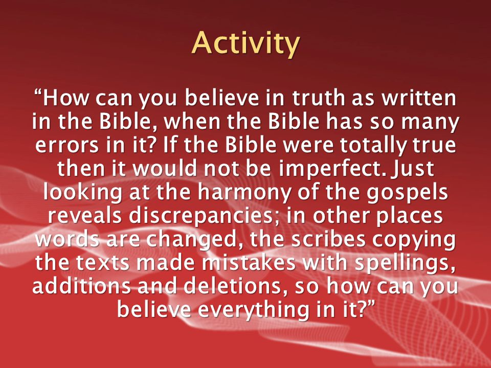 "Activity ""How can you believe in truth as written in the Bible, when the Bible has so many errors in it? If the Bible were totally true then it would"