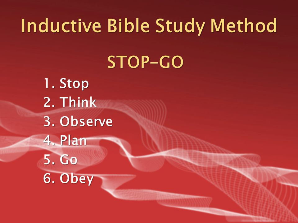 Inductive Bible Study Method STOP-GO 1.Stop 2.Think 3.Observe 4.Plan 5.Go 6.Obey