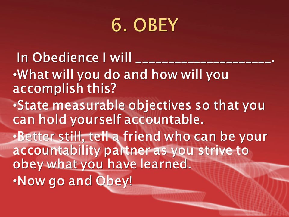 6. OBEY In Obedience I will _____________________. What will you do and how will you accomplish this? What will you do and how will you accomplish thi