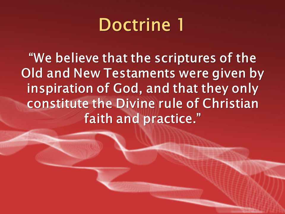 "Doctrine 1 ""We believe that the scriptures of the Old and New Testaments were given by inspiration of God, and that they only constitute the Divine ru"