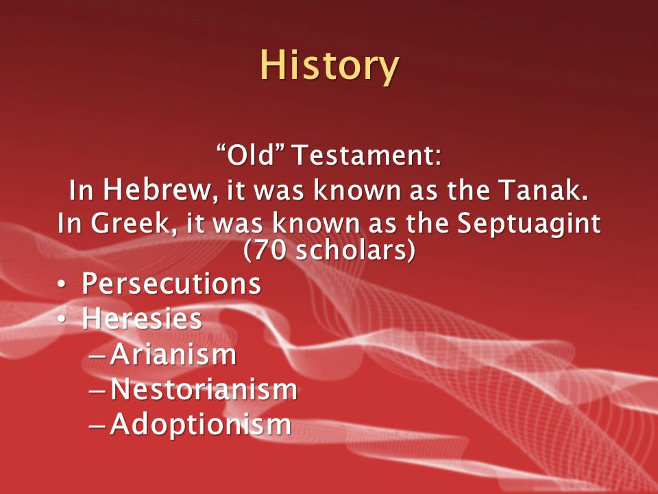 "History ""Old"" Testament: In Hebrew, it was known as the Tanak. In Greek, it was known as the Septuagint (70 scholars) Persecutions Persecutions Heresi"