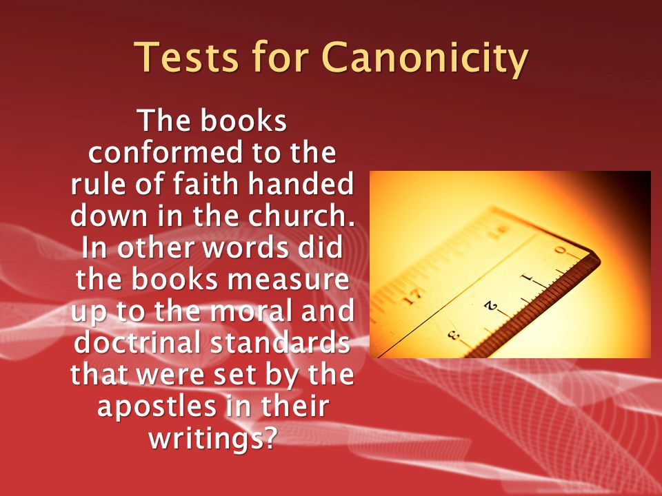 Tests for Canonicity The books conformed to the rule of faith handed down in the church. In other words did the books measure up to the moral and doct