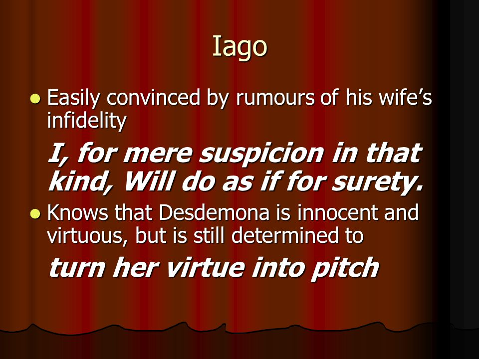 Iago Easily convinced by rumours of his wife's infidelity Easily convinced by rumours of his wife's infidelity I, for mere suspicion in that kind, Wil