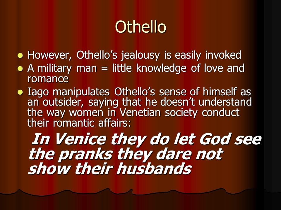 Othello However, Othello's jealousy is easily invoked However, Othello's jealousy is easily invoked A military man = little knowledge of love and roma