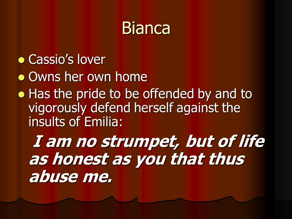 Bianca Cassio's lover Cassio's lover Owns her own home Owns her own home Has the pride to be offended by and to vigorously defend herself against the