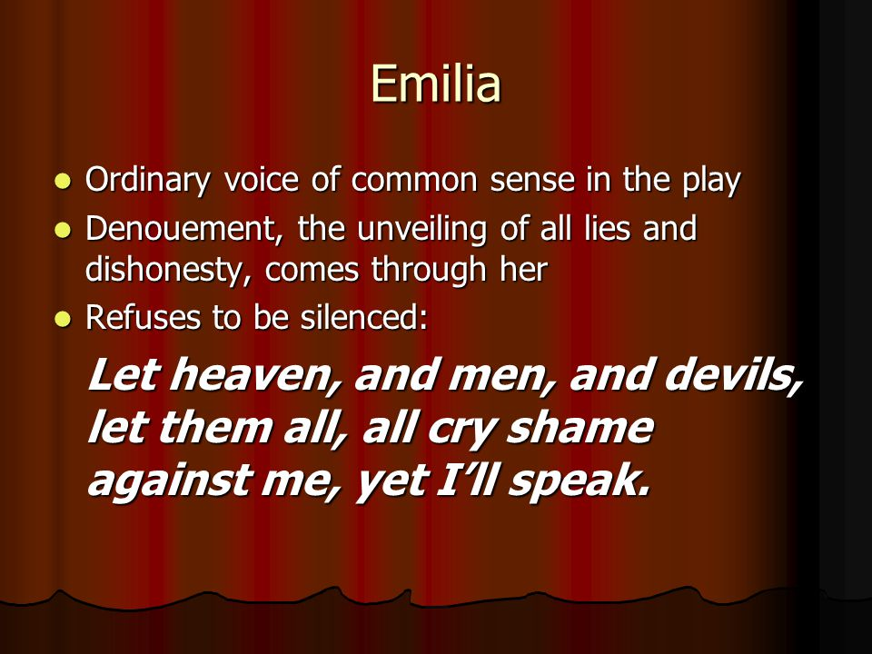 Emilia Ordinary voice of common sense in the play Ordinary voice of common sense in the play Denouement, the unveiling of all lies and dishonesty, com