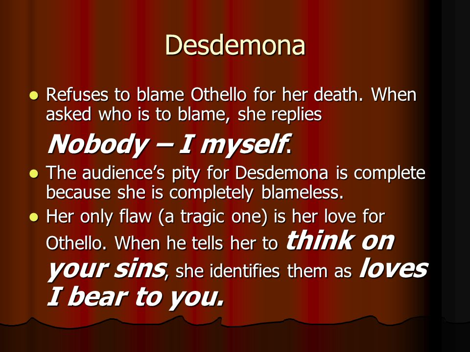 Desdemona Refuses to blame Othello for her death. When asked who is to blame, she replies Refuses to blame Othello for her death. When asked who is to