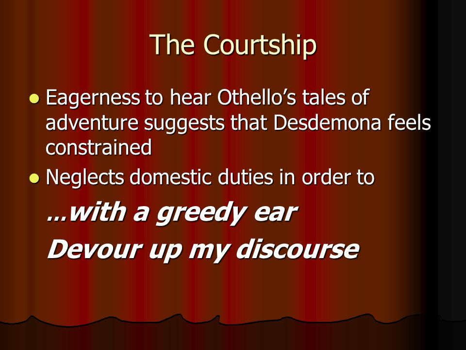 The Courtship Eagerness to hear Othello's tales of adventure suggests that Desdemona feels constrained Eagerness to hear Othello's tales of adventure