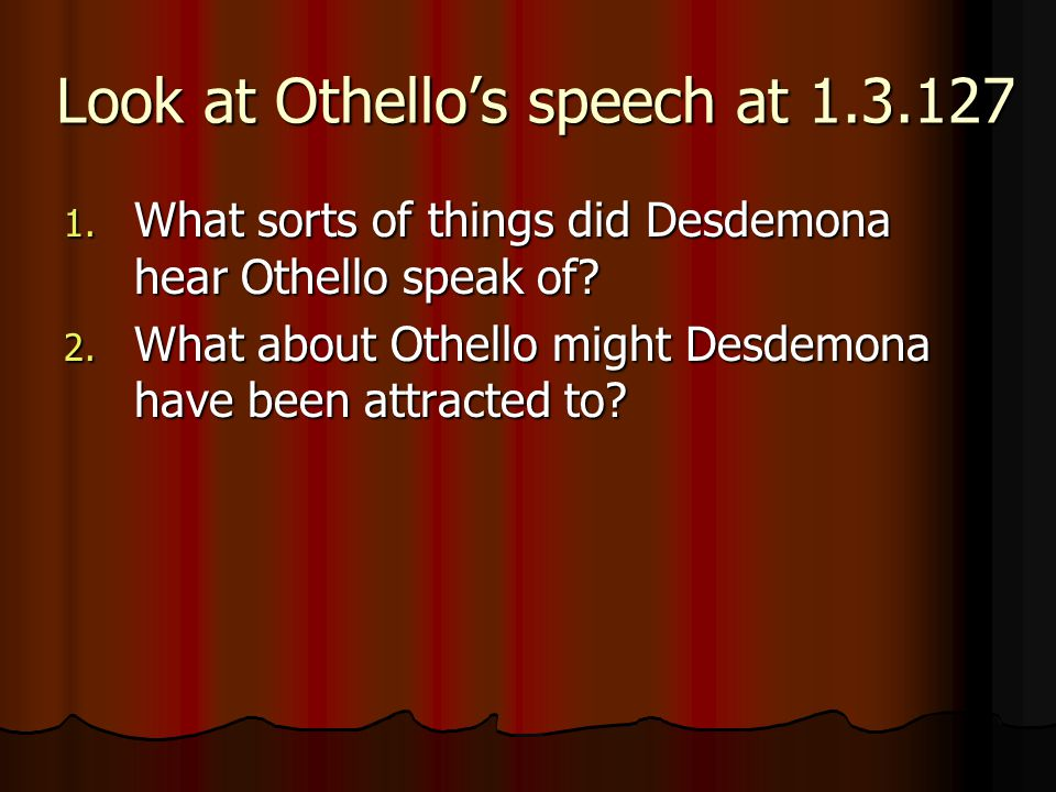 Look at Othello's speech at 1.3.127 1. What sorts of things did Desdemona hear Othello speak of? 2. What about Othello might Desdemona have been attra
