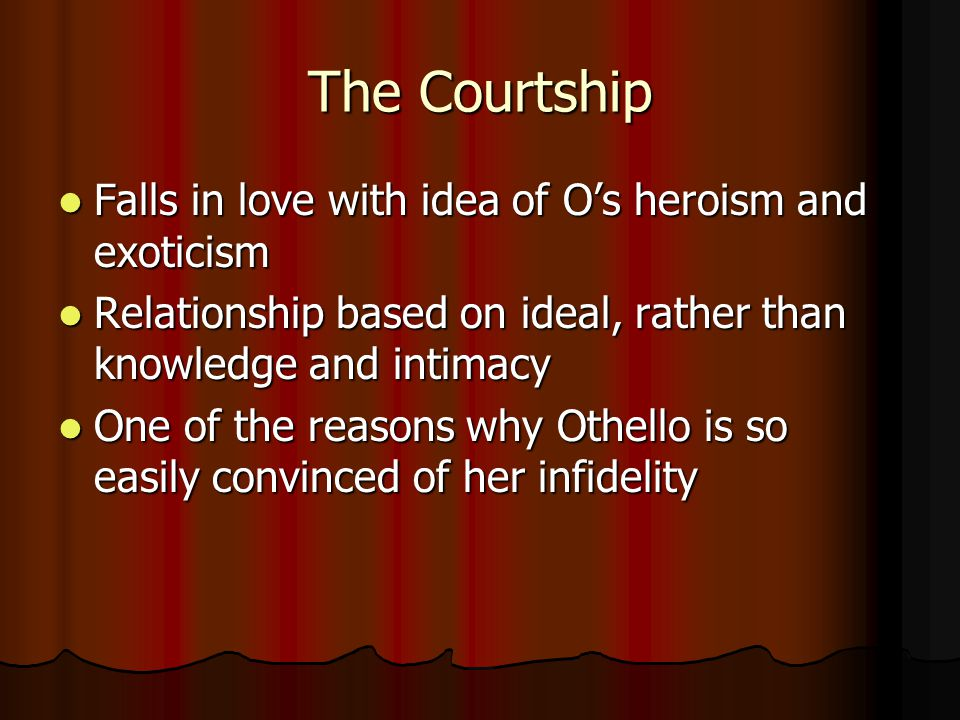 The Courtship Falls in love with idea of O's heroism and exoticism Falls in love with idea of O's heroism and exoticism Relationship based on ideal, r