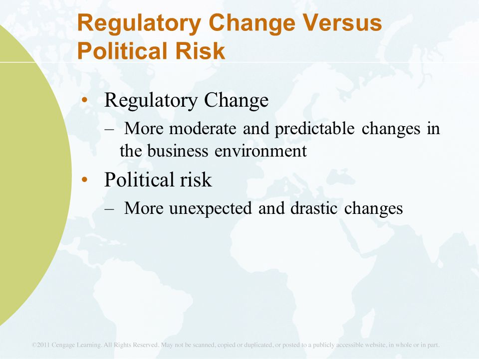 Regulatory Change Versus Political Risk Regulatory Change – More moderate and predictable changes in the business environment Political risk – More unexpected and drastic changes