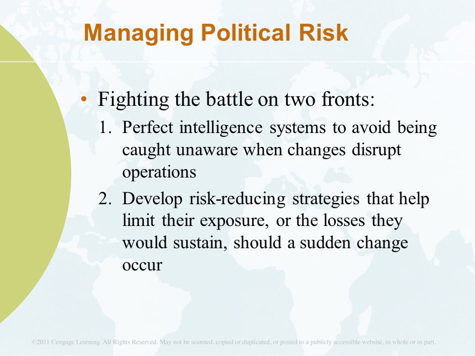 Managing Political Risk Fighting the battle on two fronts: 1.Perfect intelligence systems to avoid being caught unaware when changes disrupt operation