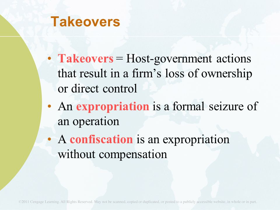 Takeovers Takeovers = Host-government actions that result in a firm's loss of ownership or direct control An expropriation is a formal seizure of an operation A confiscation is an expropriation without compensation