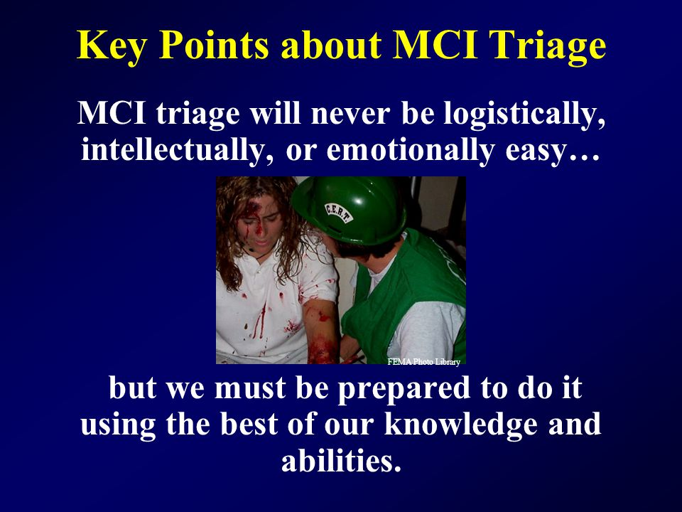Key Points about MCI Triage MCI triage will never be logistically, intellectually, or emotionally easy… but we must be prepared to do it using the bes