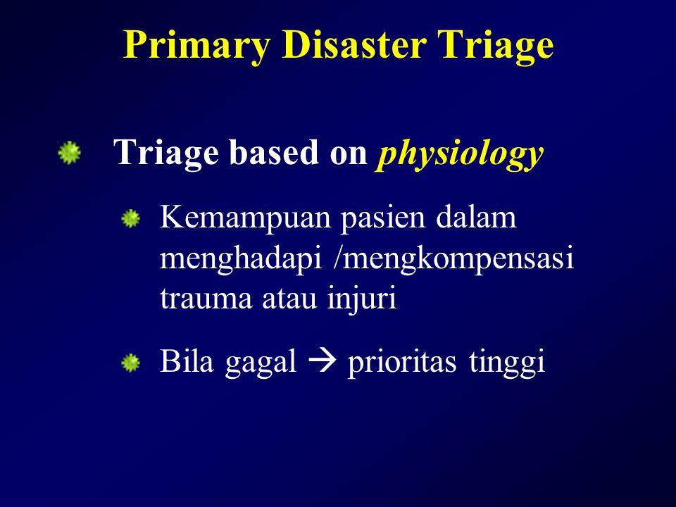 Primary Disaster Triage Triage based on physiology Kemampuan pasien dalam menghadapi /mengkompensasi trauma atau injuri Bila gagal  prioritas tinggi