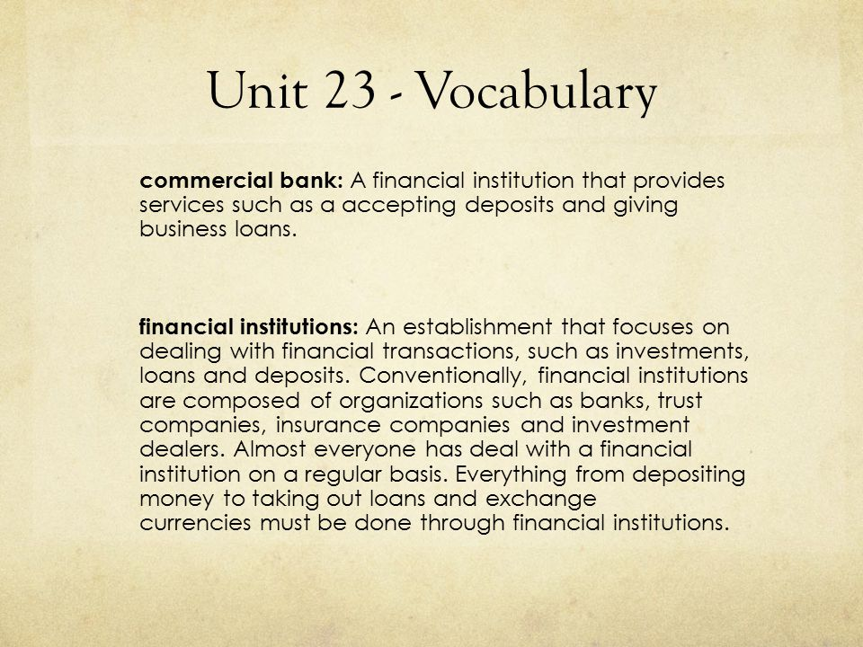 Unit 23 - Vocabulary commercial bank: A financial institution that provides services such as a accepting deposits and giving business loans.