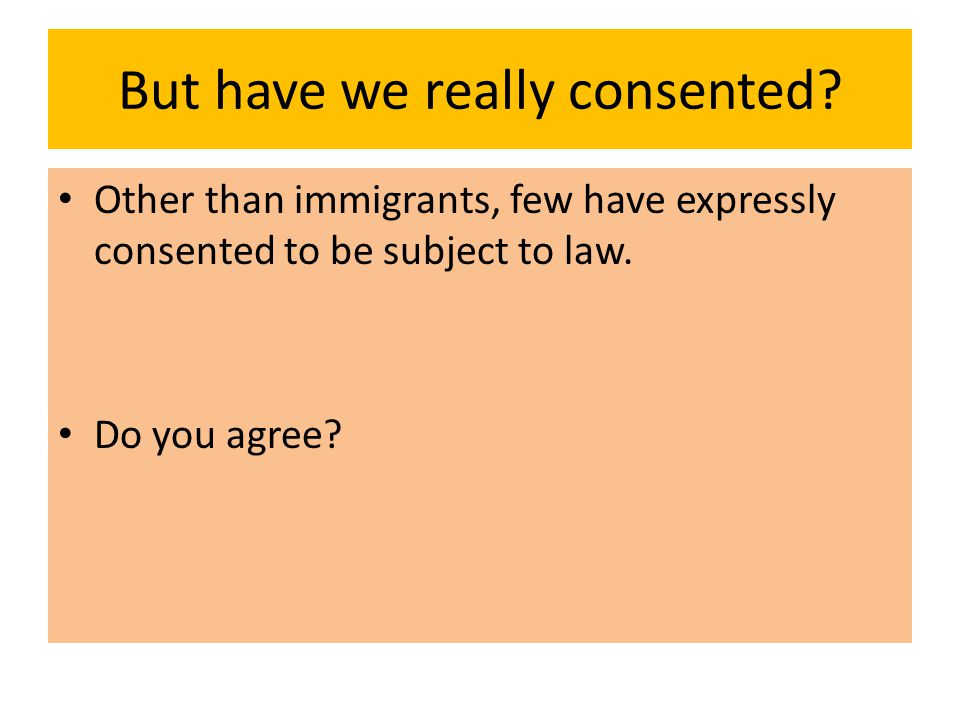 But have we really consented? Other than immigrants, few have expressly consented to be subject to law. Do you agree?