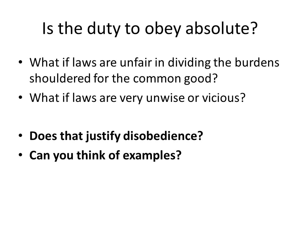 Is the duty to obey absolute? What if laws are unfair in dividing the burdens shouldered for the common good? What if laws are very unwise or vicious?