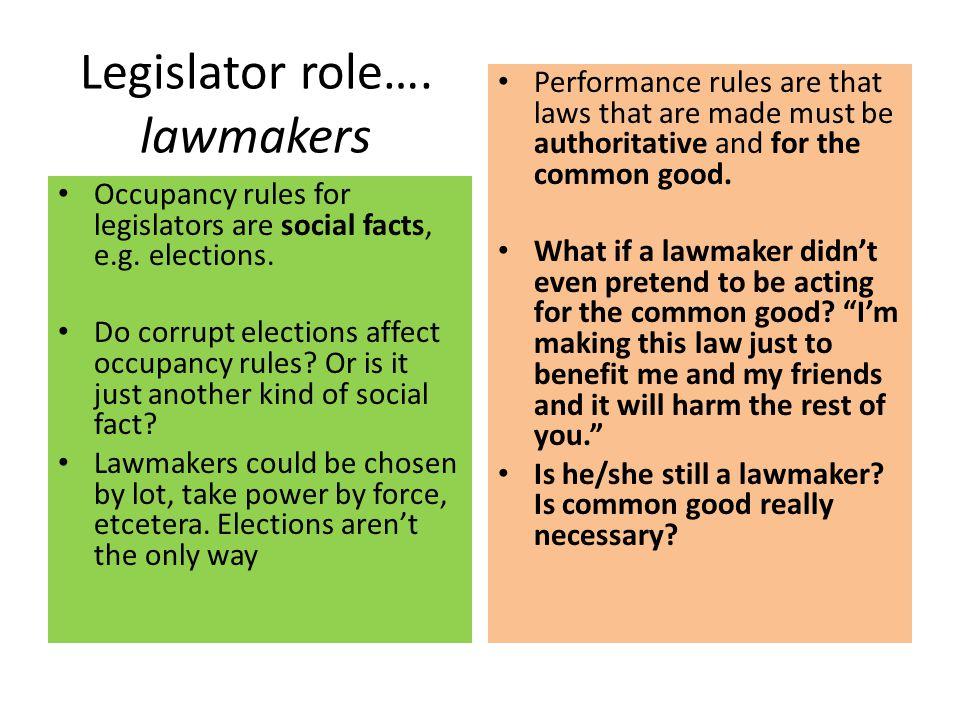 Legislator role…. lawmakers Occupancy rules for legislators are social facts, e.g. elections. Do corrupt elections affect occupancy rules? Or is it ju
