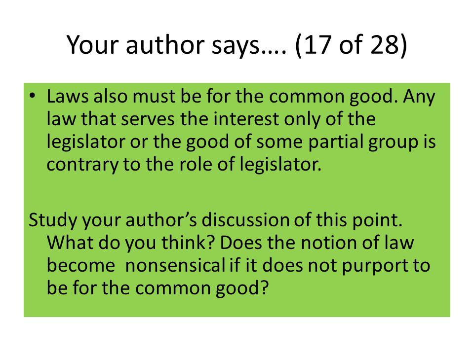 Your author says…. (17 of 28) Laws also must be for the common good. Any law that serves the interest only of the legislator or the good of some parti