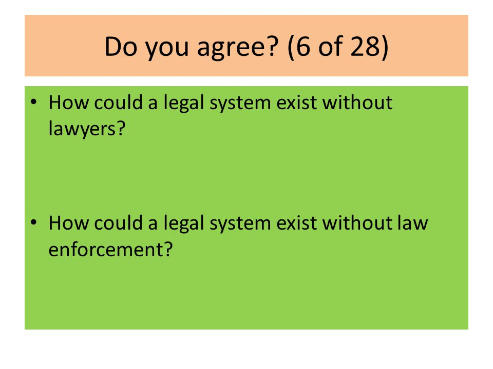 Do you agree? (6 of 28) How could a legal system exist without lawyers? How could a legal system exist without law enforcement?