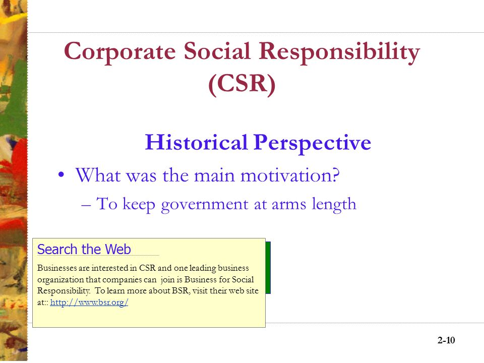 2-9 Corporate Social Responsibility (CSR) Historical Perspective Modified the economic model –Philanthropy –Community obligations –Paternalism Search the Web Milton Hershey was a leading example of an individual who employed philanthropy, community obligation and paternalism To learn more about Milton Hershey and the company, school and town he built, log on to: http://www.miltonhershey.com/http://www.miltonhershey.com/