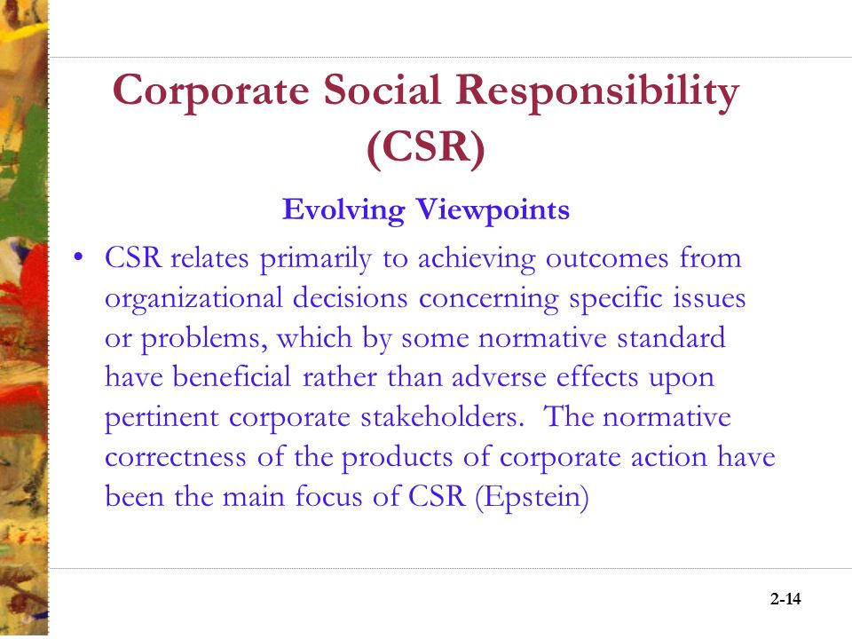 2-13 Corporate Social Responsibility (CSR) Evolving Viewpoints CSR mandates that the corporation has not only economic and legal obligations, but also certain responsibilities to society that extend beyond these obligations (McGuire)
