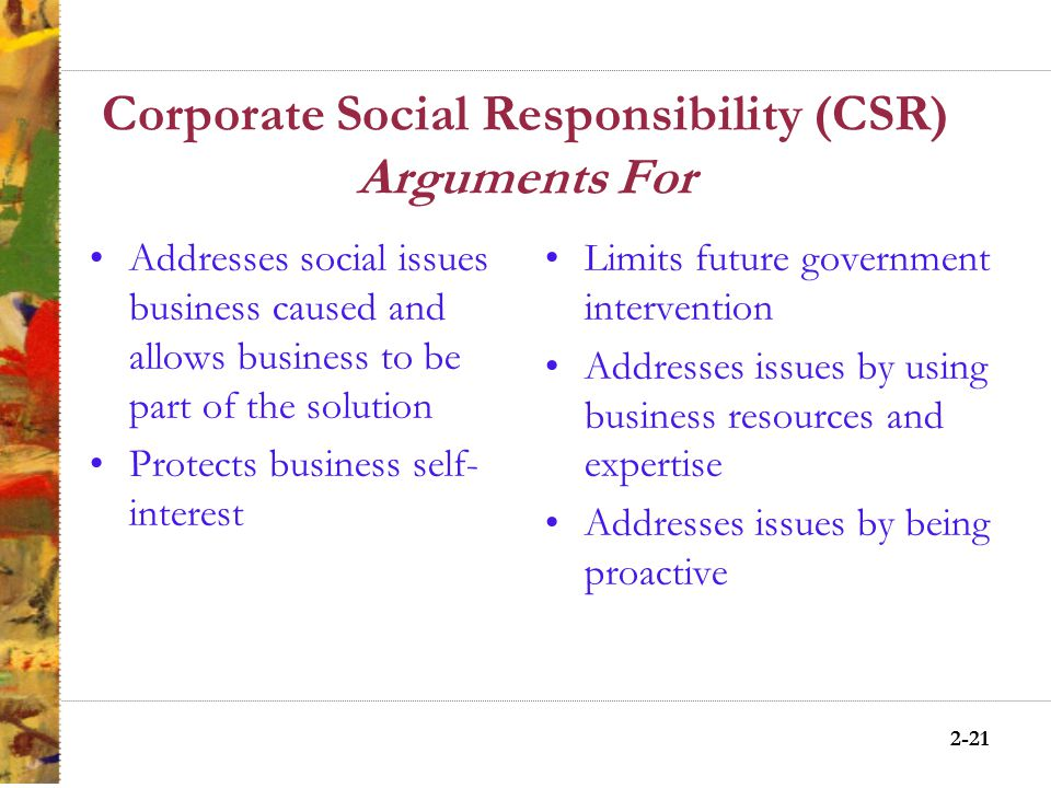 2-20 Corporate Social Responsibility (CSR) Arguments Against Restricts the free market goal of profit maximization Business is not equipped to handle social activities Dilutes the primary aim of business Increase business power Limits the ability to compete in a global marketplace