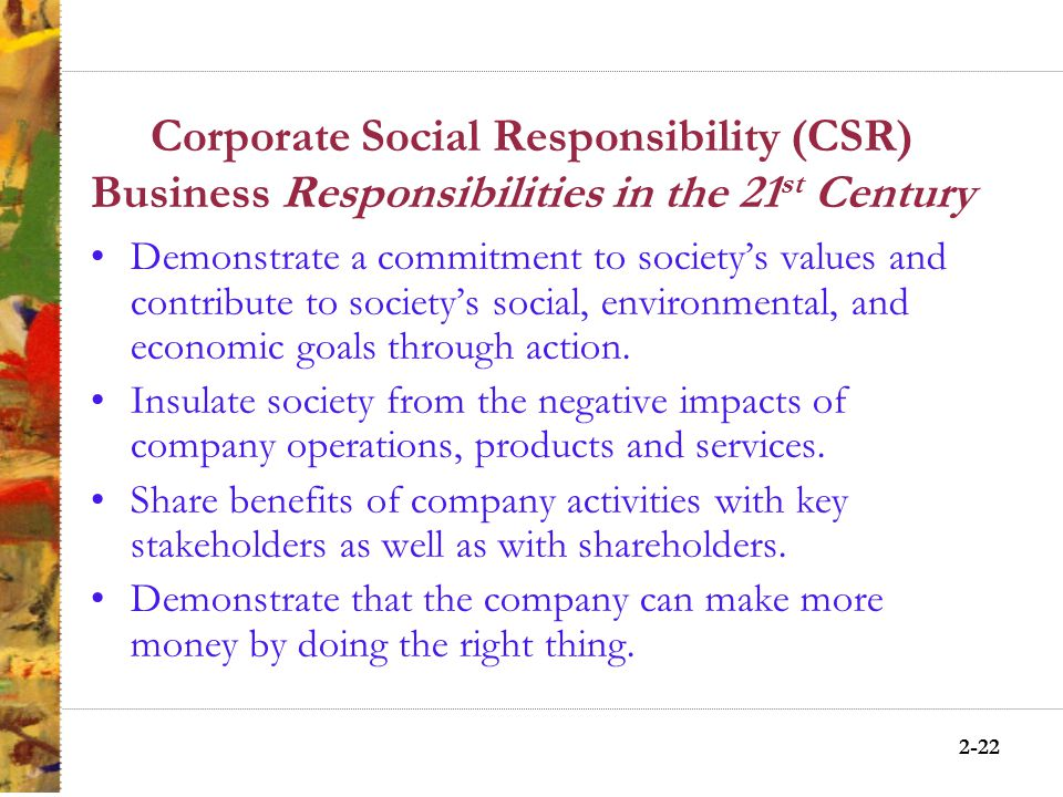 2-21 Corporate Social Responsibility (CSR) Arguments For Addresses social issues business caused and allows business to be part of the solution Protects business self- interest Limits future government intervention Addresses issues by using business resources and expertise Addresses issues by being proactive